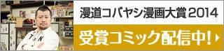漫道コバヤシ漫画大賞2014 受賞コミック配信中!