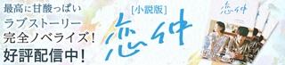 最高に甘酸っぱいラブストーリー 完全ノベライズ![小説版]恋仲 好評配信中!