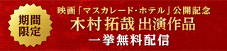 木村拓哉 主演最新作、映画「マスカレード・ホテル」公開記念  期間限定 一挙無料配信