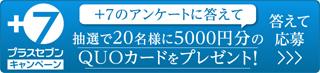 プラスセブンキャンペーン アンケートに答えて応募 抽選で20名様に5000円分のQUOカードをプレゼント!