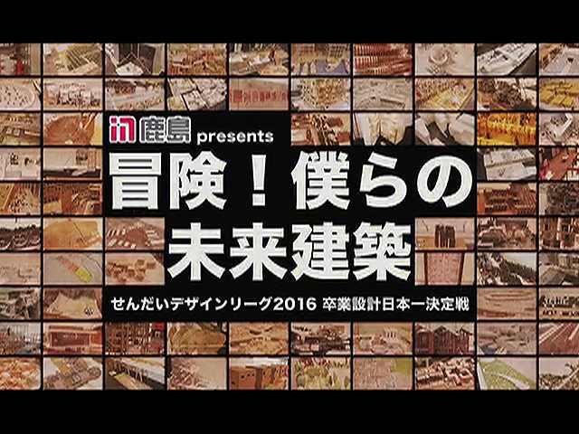 冒険!僕らの未来建築~せんだいデザインリーグ2016~