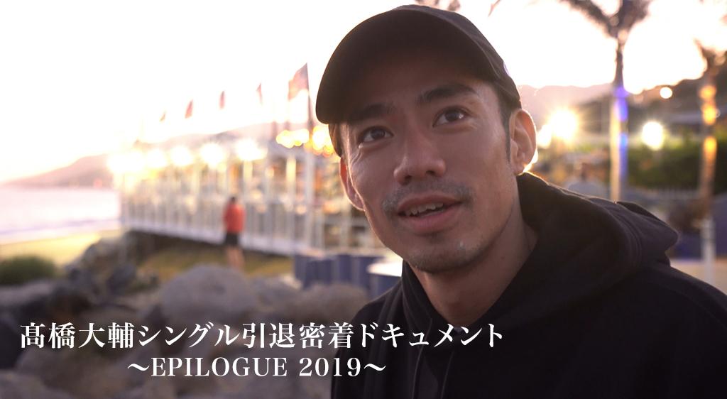 髙橋大輔 シングル引退密着ドキュメント ~ EPILOGUE 2019 ~