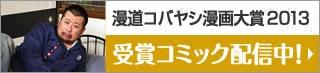 漫道コバヤシ漫画大賞2013 受賞コミック配信中!