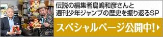 伝説の編集者鳥嶋和彦さんと週間少年ジャンプの歴史を振り返るSP スペシャルページ公開中!
