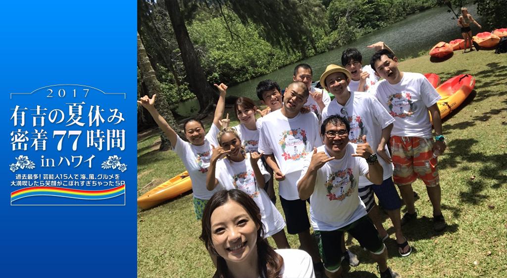 有吉の夏休み2017 密着77時間 in ハワイ 過去最多!芸能人15人で海、風、グルメを大満喫したら笑顔がこぼれすぎちゃったSP