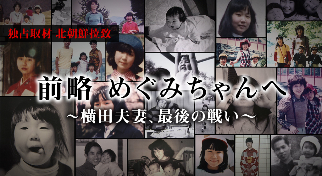 独占取材・・・北朝鮮拉致 前略 めぐみちゃんへ ~横田夫妻、最後の戦い~