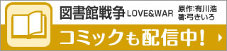 図書館戦争LOVE&WAR 原作:有川浩 著:弓きいろ コミックも配信中!