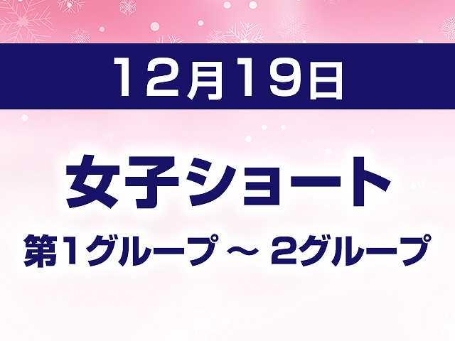 12/19 女子ショート 第1グループ ~ 2グループ