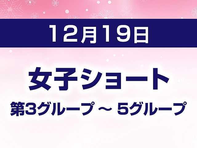 12/19 女子ショート 第3グループ ~ 5グループ