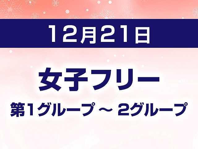 12/21 女子フリー 第1グループ ~ 2グループ