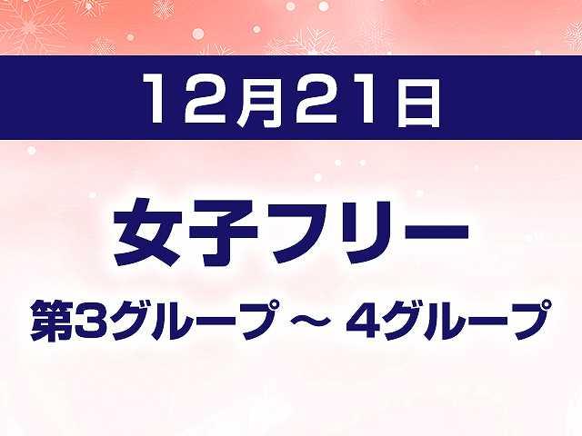 12/21 女子フリー 第3グループ ~ 4グループ