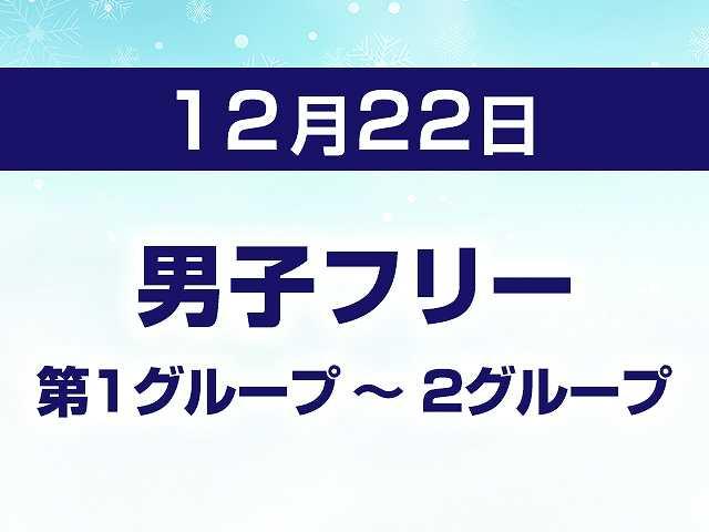 12/22 男子フリー 第1グループ ~ 2グループ
