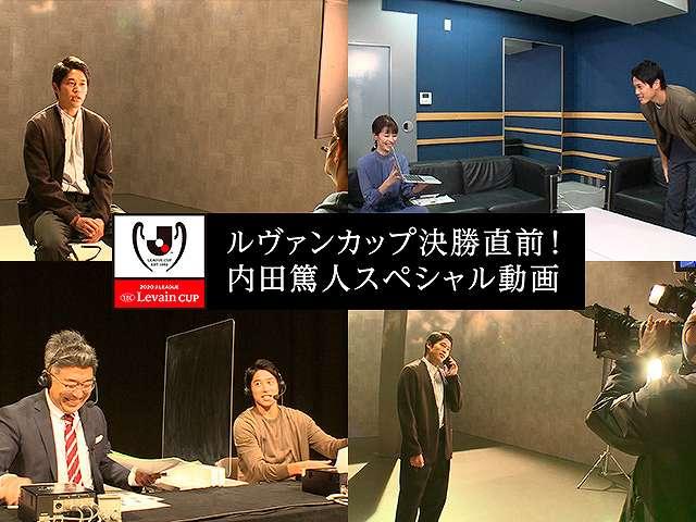 ルヴァンカップ決勝直前!内田篤人スペシャル動画