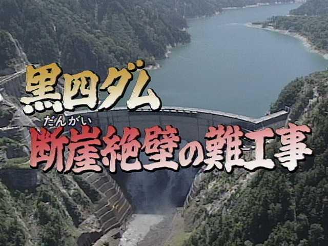 黒四ダム ~断崖絶壁の難工事~