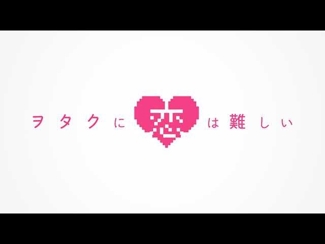 PV「ヲタクに恋は難しい」