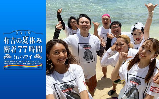 有吉の夏休み2019 密着77時間 in ハワイ 気の合う仲間たちと海、山、グルメにショッピング!7回目だけどまた新しいハワイを発見しちゃったSP